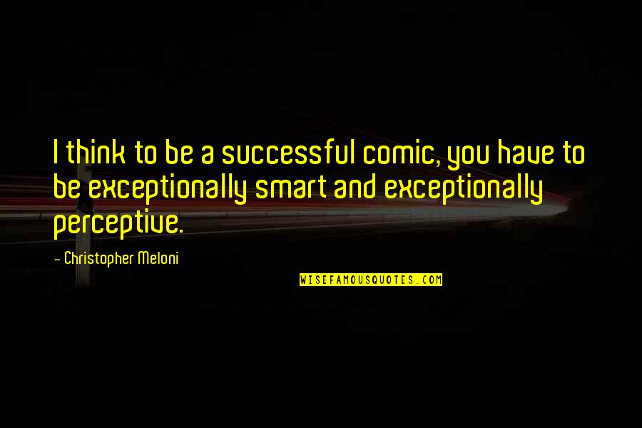 Perceptive Quotes By Christopher Meloni: I think to be a successful comic, you