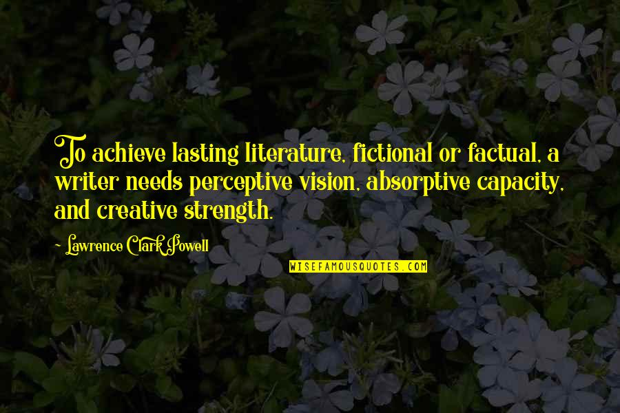 Perceptive Quotes By Lawrence Clark Powell: To achieve lasting literature, fictional or factual, a