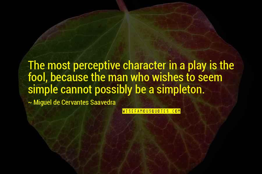 Perceptive Quotes By Miguel De Cervantes Saavedra: The most perceptive character in a play is