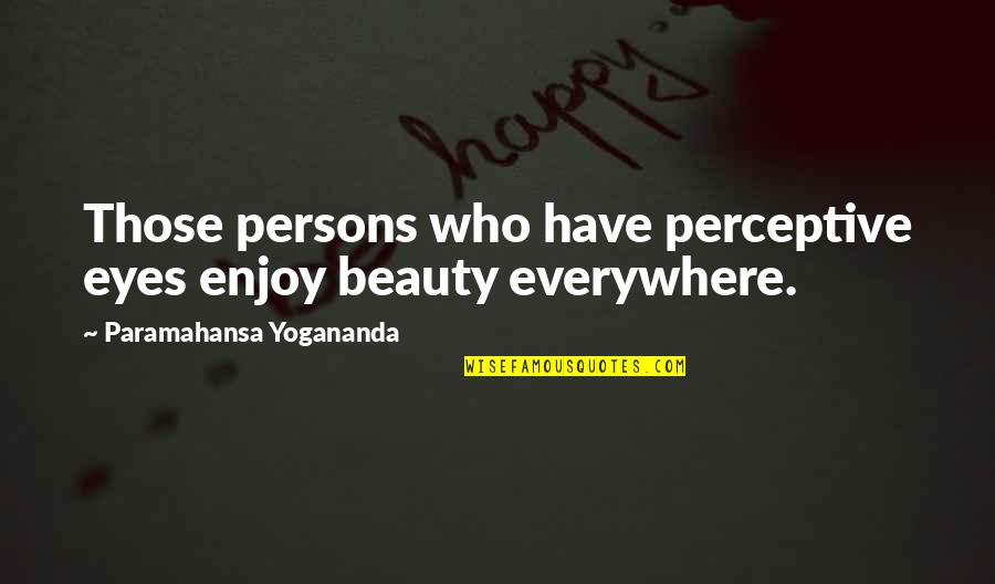 Perceptive Quotes By Paramahansa Yogananda: Those persons who have perceptive eyes enjoy beauty