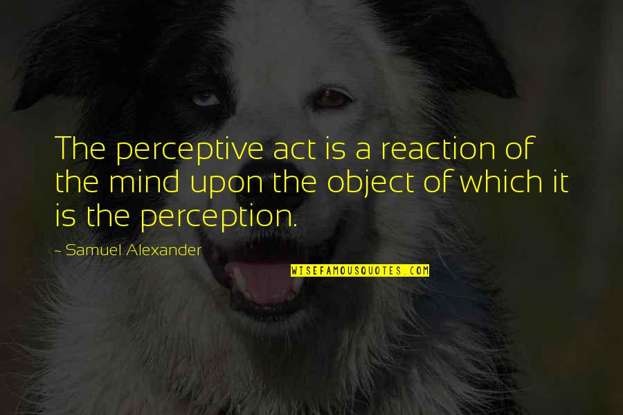 Perceptive Quotes By Samuel Alexander: The perceptive act is a reaction of the