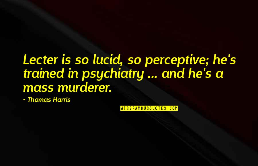 Perceptive Quotes By Thomas Harris: Lecter is so lucid, so perceptive; he's trained