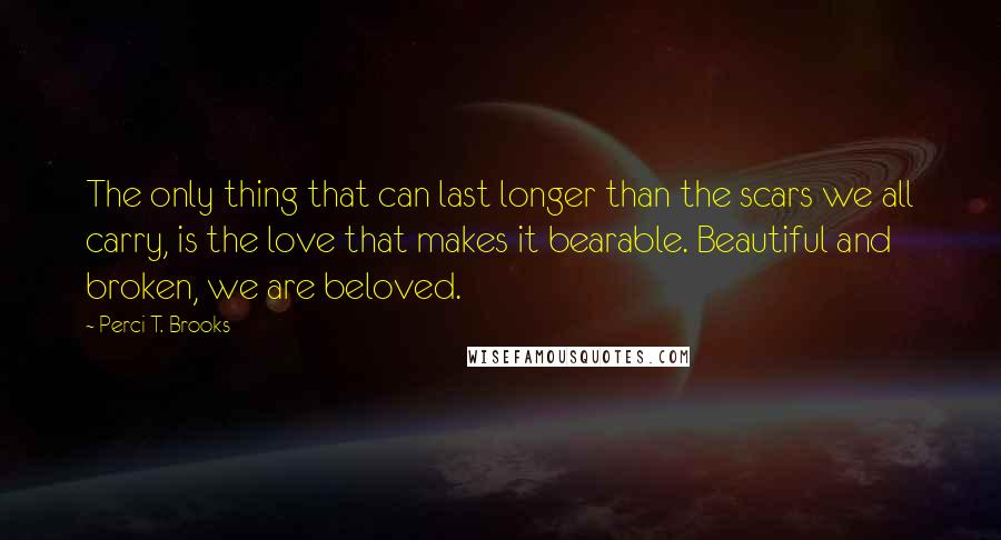 Perci T. Brooks quotes: The only thing that can last longer than the scars we all carry, is the love that makes it bearable. Beautiful and broken, we are beloved.