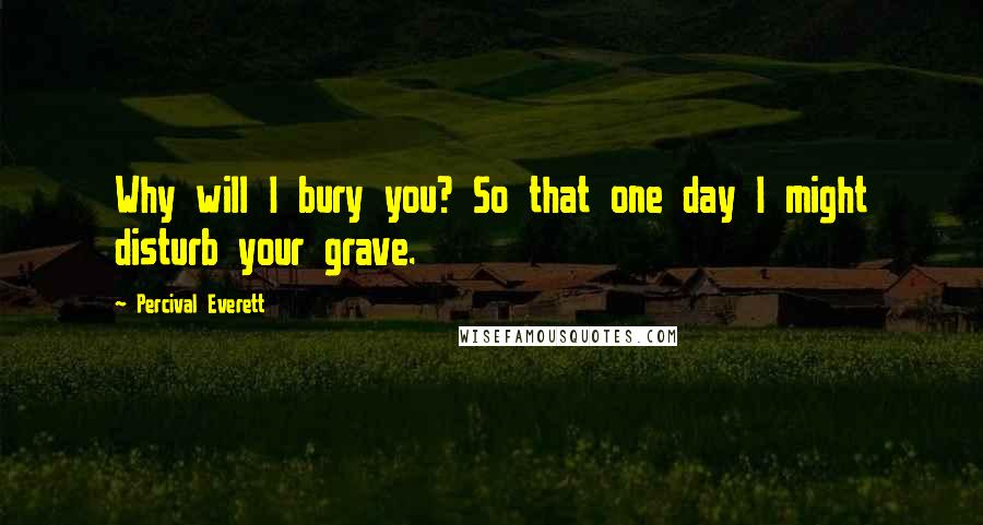 Percival Everett quotes: Why will I bury you? So that one day I might disturb your grave.