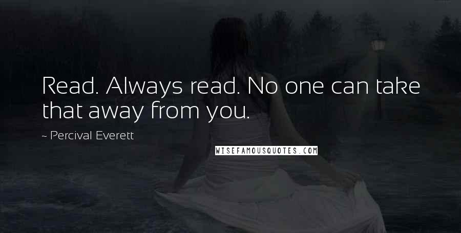 Percival Everett quotes: Read. Always read. No one can take that away from you.