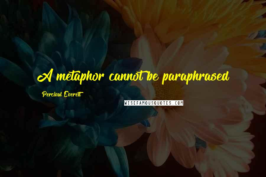 Percival Everett quotes: A metaphor cannot be paraphrased