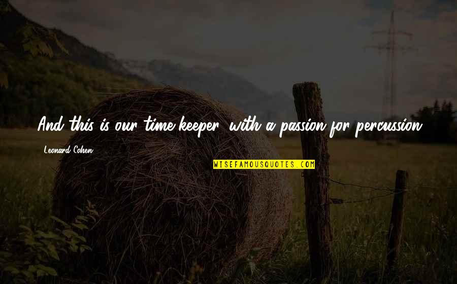 Percussion Quotes By Leonard Cohen: And this is our time-keeper, with a passion