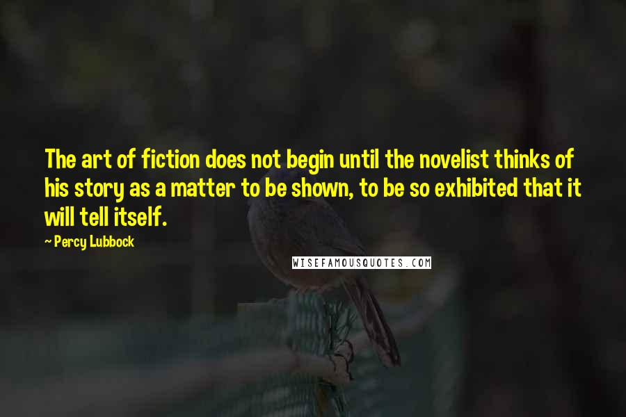 Percy Lubbock quotes: The art of fiction does not begin until the novelist thinks of his story as a matter to be shown, to be so exhibited that it will tell itself.