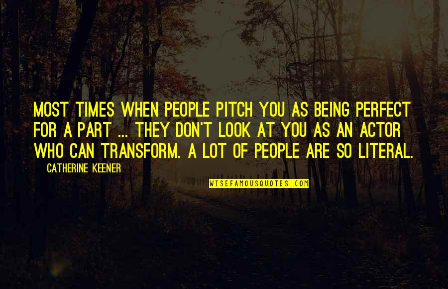 Perfect As You Are Quotes By Catherine Keener: Most times when people pitch you as being