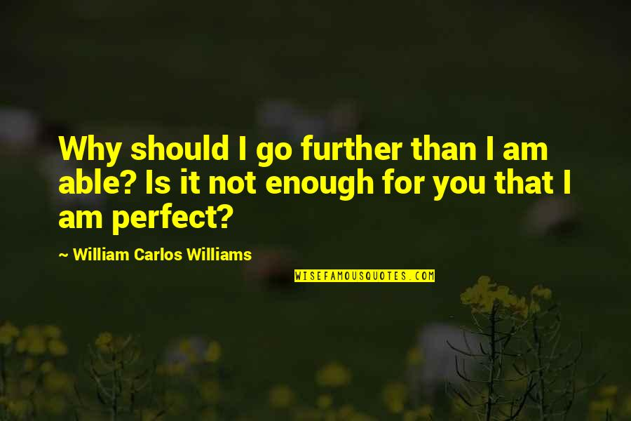 Perfect As You Are Quotes By William Carlos Williams: Why should I go further than I am
