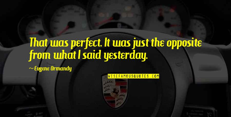 Perfect Opposites Quotes By Eugene Ormandy: That was perfect. It was just the opposite