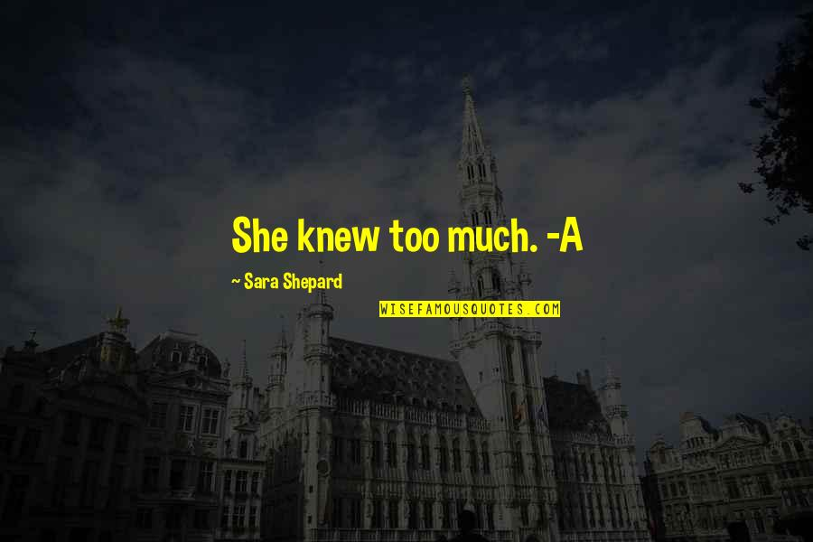 Perfect Sara Shepard Quotes By Sara Shepard: She knew too much. -A