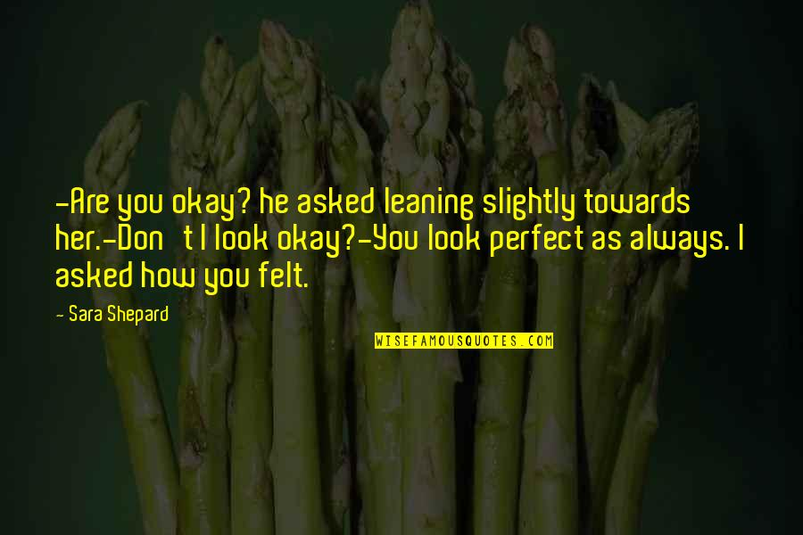 Perfect Sara Shepard Quotes By Sara Shepard: -Are you okay? he asked leaning slightly towards