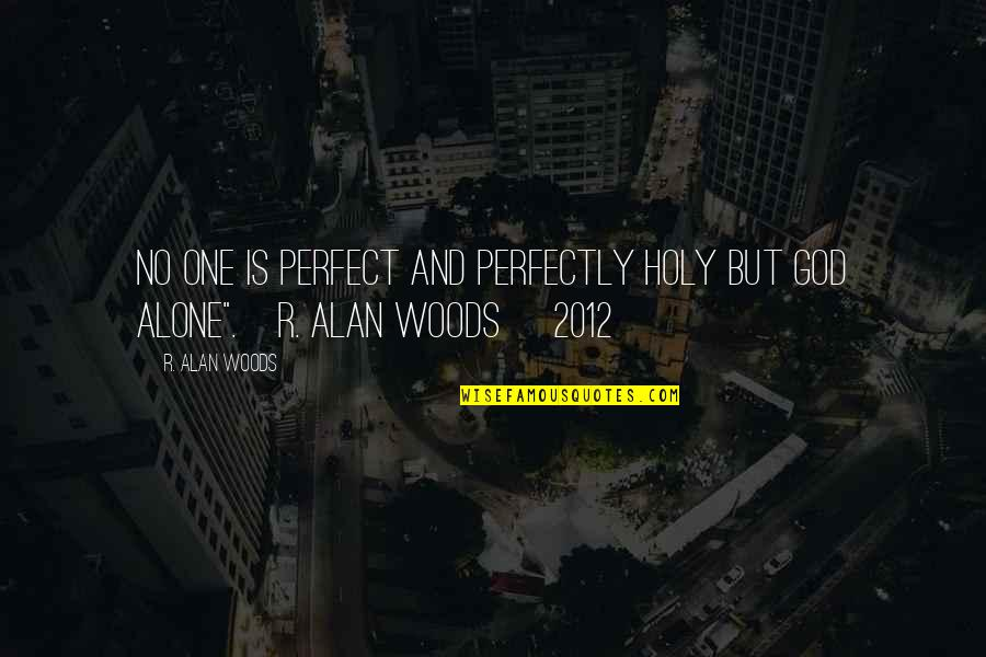 Perfection And God Quotes By R. Alan Woods: No one is perfect and perfectly holy but
