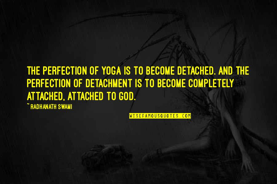 Perfection And God Quotes By Radhanath Swami: The perfection of yoga is to become detached.