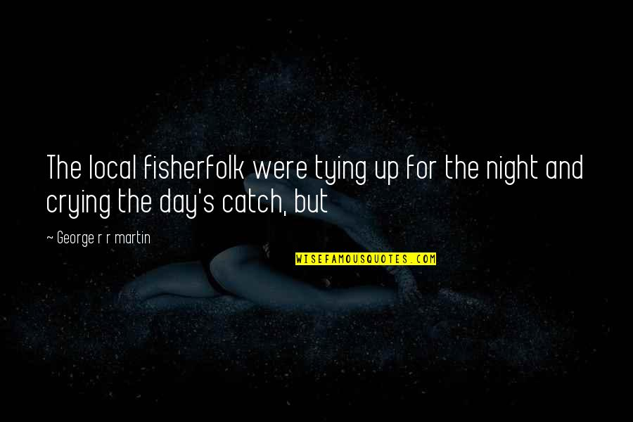 Performance Enhancing Quotes By George R R Martin: The local fisherfolk were tying up for the