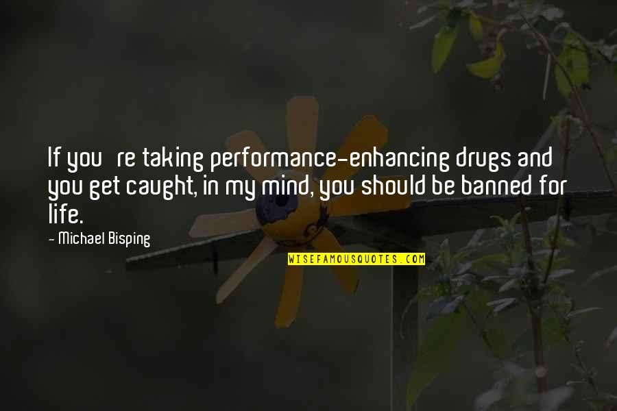 Performance Enhancing Quotes By Michael Bisping: If you're taking performance-enhancing drugs and you get