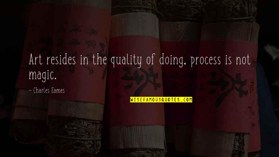 Performance Review Inspirational Quotes By Charles Eames: Art resides in the quality of doing, process