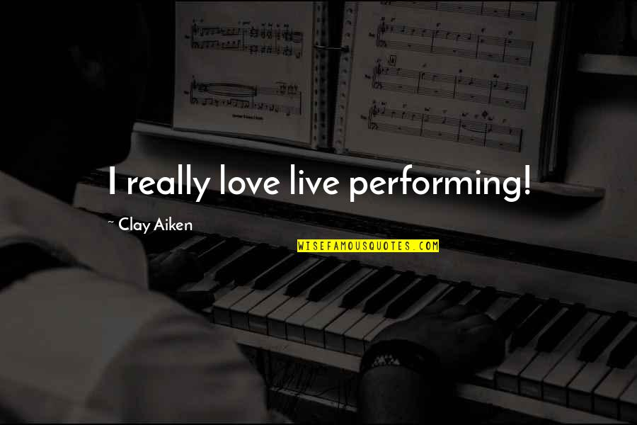 Performing Live Quotes By Clay Aiken: I really love live performing!