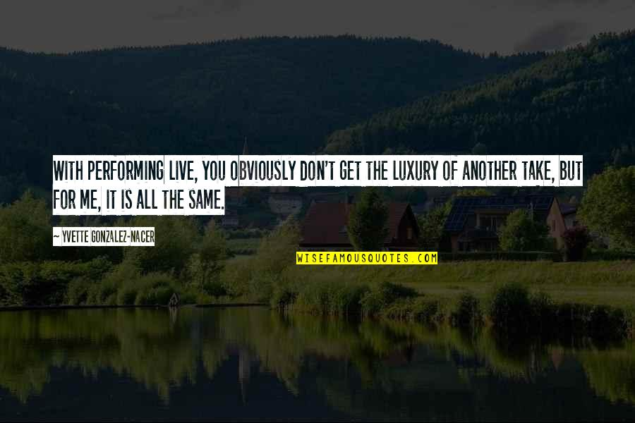 Performing Live Quotes By Yvette Gonzalez-Nacer: With performing live, you obviously don't get the