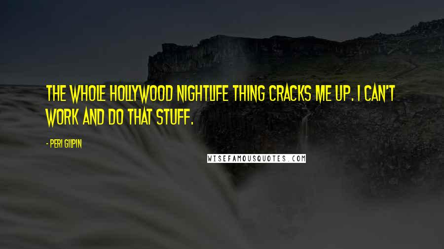 Peri Gilpin quotes: The whole Hollywood nightlife thing cracks me up. I can't work and do that stuff.