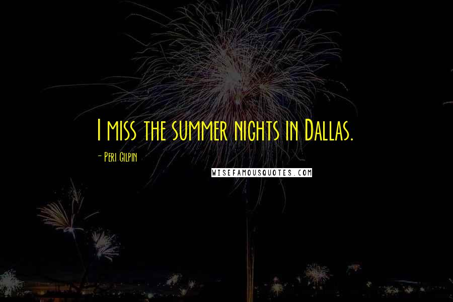 Peri Gilpin quotes: I miss the summer nights in Dallas.