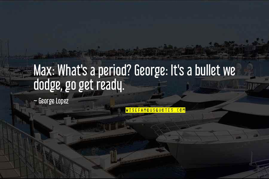 Period In Out Of Quotes By George Lopez: Max: What's a period? George: It's a bullet