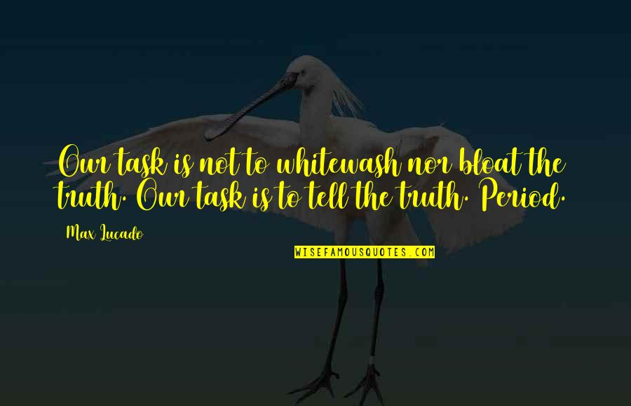 Period In Out Of Quotes By Max Lucado: Our task is not to whitewash nor bloat