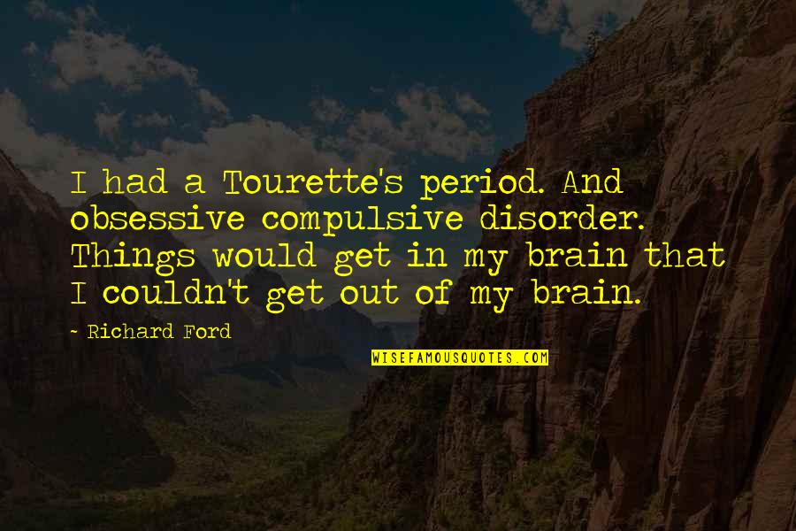 Period In Out Of Quotes By Richard Ford: I had a Tourette's period. And obsessive compulsive