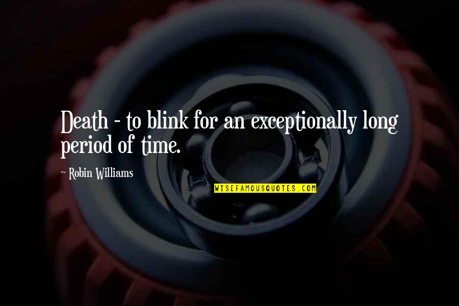 Period In Out Of Quotes By Robin Williams: Death - to blink for an exceptionally long