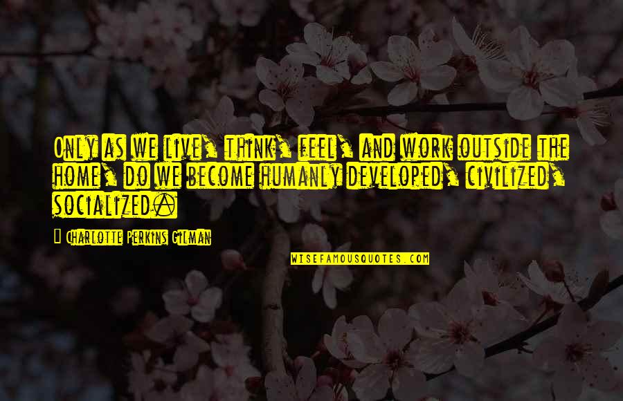 Perkins Quotes By Charlotte Perkins Gilman: Only as we live, think, feel, and work