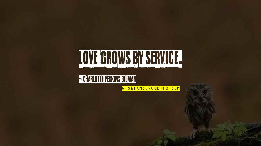 Perkins Quotes By Charlotte Perkins Gilman: Love grows by service.