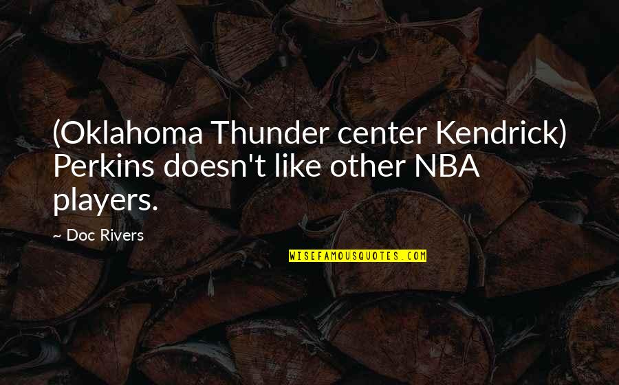 Perkins Quotes By Doc Rivers: (Oklahoma Thunder center Kendrick) Perkins doesn't like other