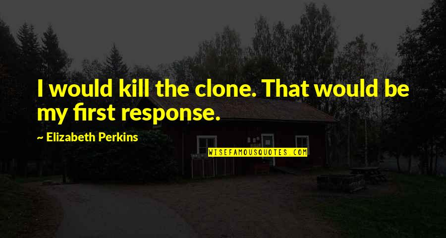 Perkins Quotes By Elizabeth Perkins: I would kill the clone. That would be