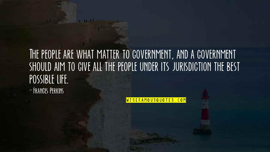 Perkins Quotes By Frances Perkins: The people are what matter to government, and