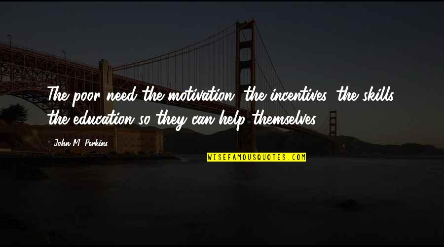 Perkins Quotes By John M. Perkins: The poor need the motivation, the incentives, the