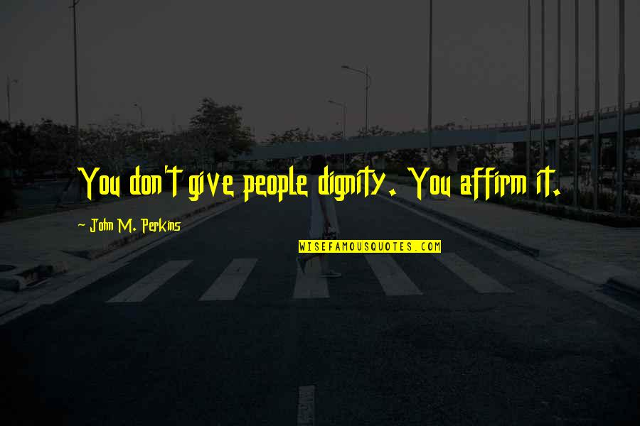 Perkins Quotes By John M. Perkins: You don't give people dignity. You affirm it.