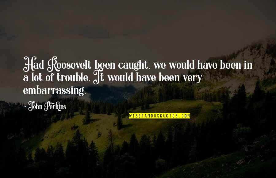 Perkins Quotes By John Perkins: Had Roosevelt been caught, we would have been
