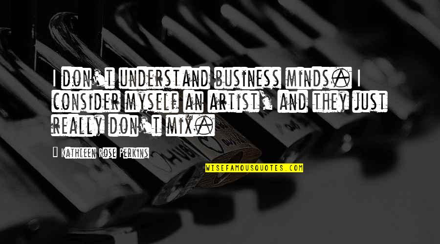 Perkins Quotes By Kathleen Rose Perkins: I don't understand business minds. I consider myself