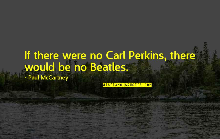 Perkins Quotes By Paul McCartney: If there were no Carl Perkins, there would