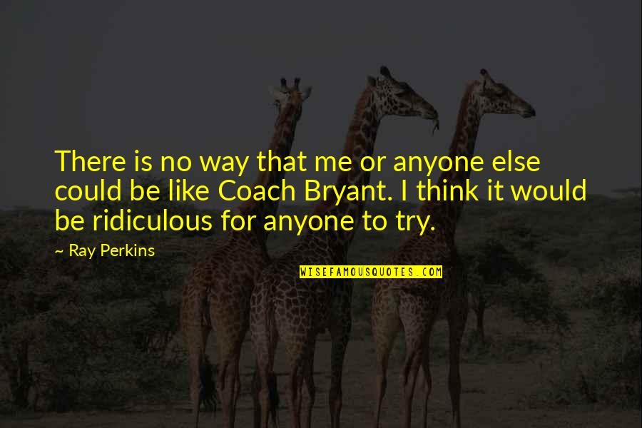 Perkins Quotes By Ray Perkins: There is no way that me or anyone
