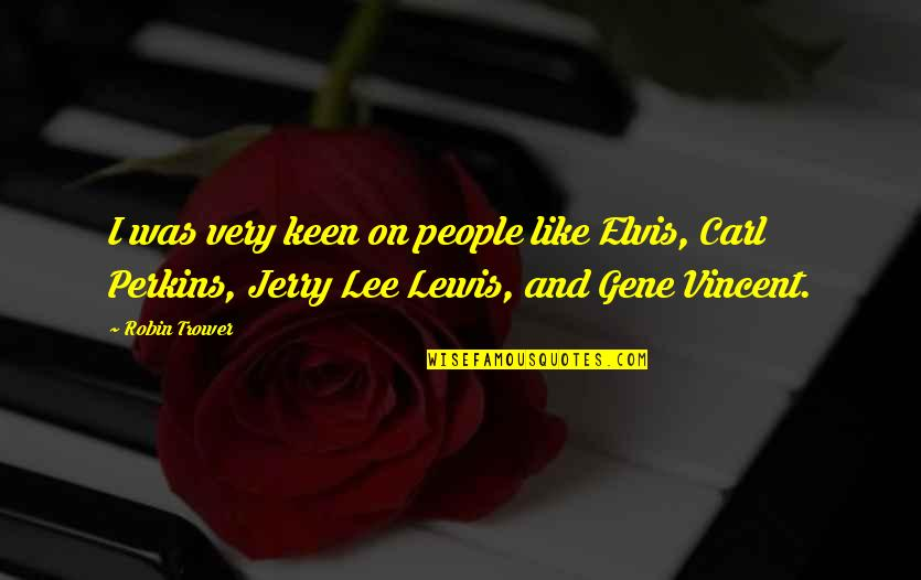 Perkins Quotes By Robin Trower: I was very keen on people like Elvis,