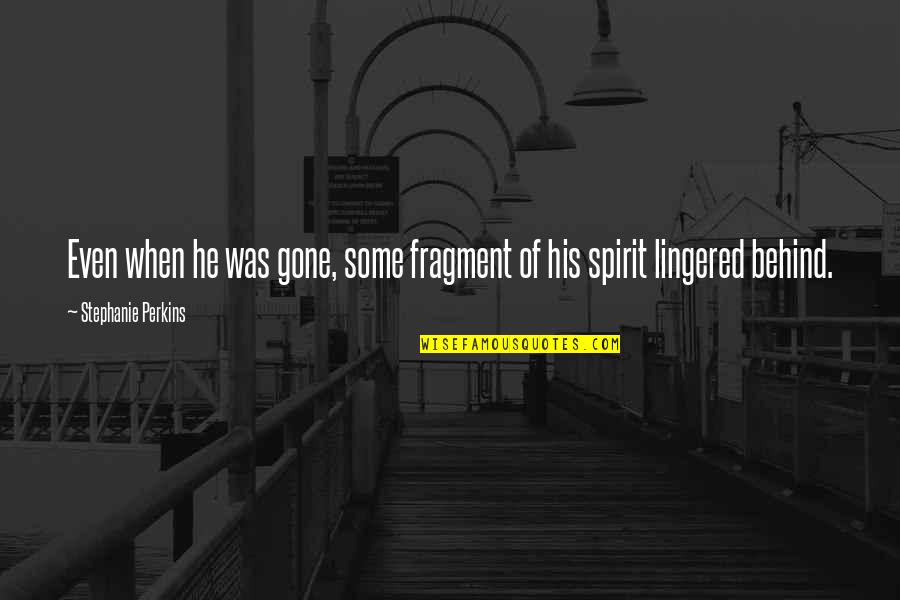 Perkins Quotes By Stephanie Perkins: Even when he was gone, some fragment of