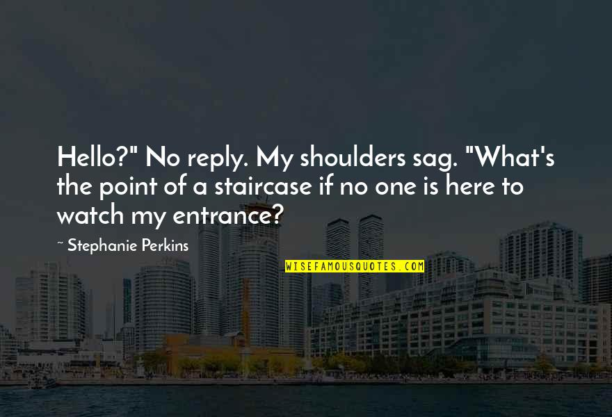 """Perkins Quotes By Stephanie Perkins: Hello?"""" No reply. My shoulders sag. """"What's the"""