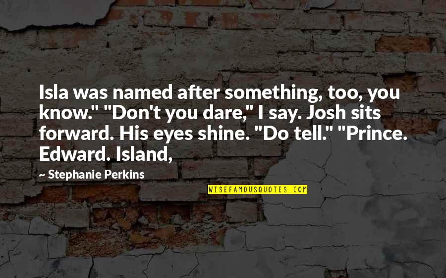 """Perkins Quotes By Stephanie Perkins: Isla was named after something, too, you know."""""""