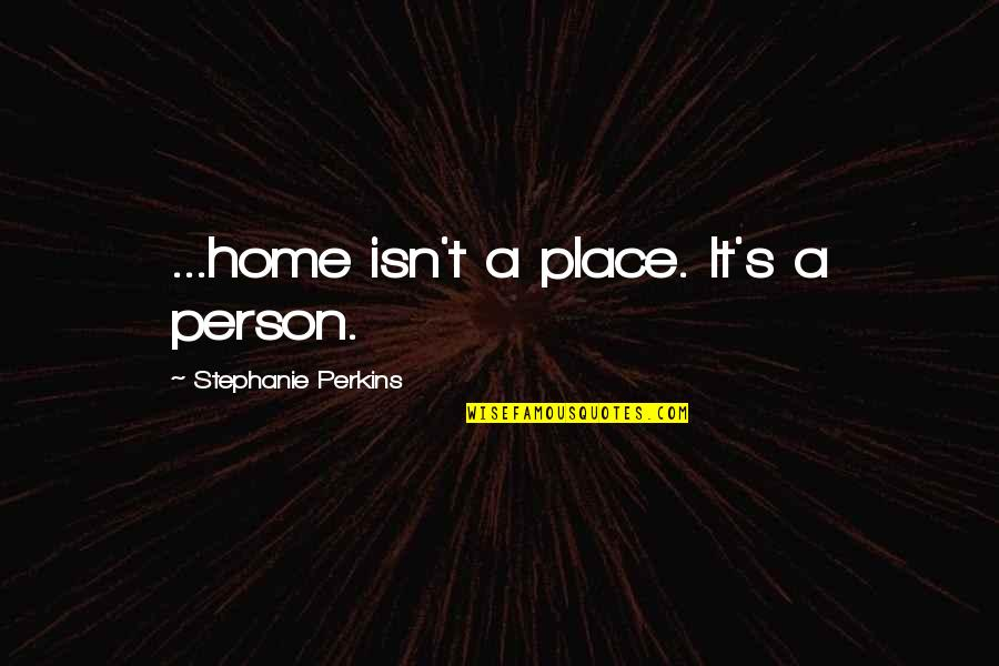 Perkins Quotes By Stephanie Perkins: ...home isn't a place. It's a person.