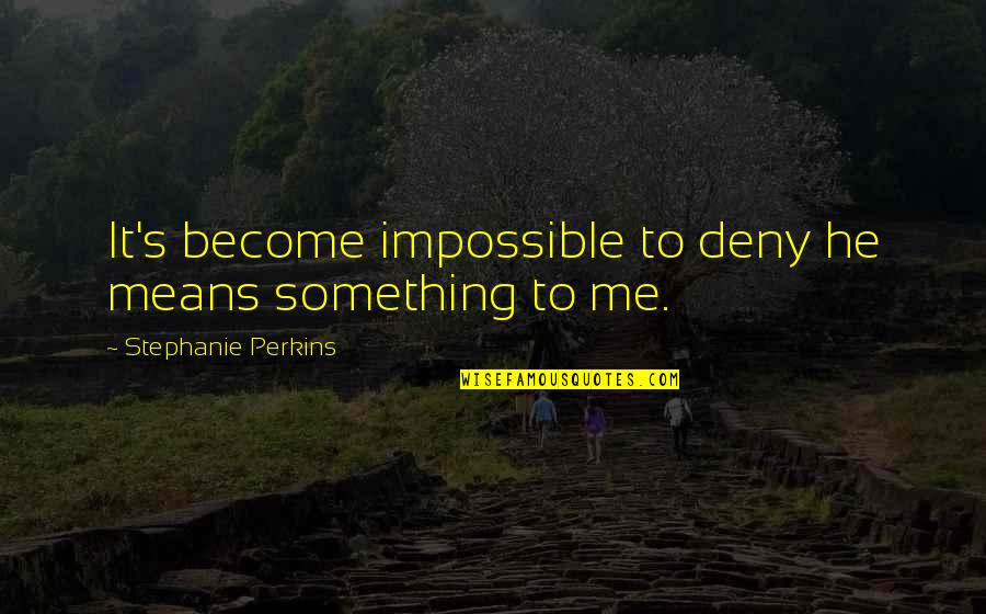 Perkins Quotes By Stephanie Perkins: It's become impossible to deny he means something