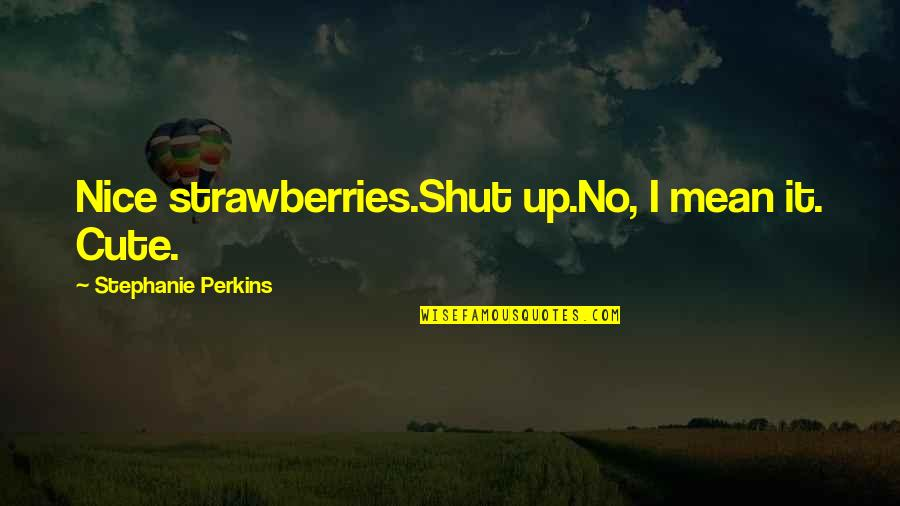 Perkins Quotes By Stephanie Perkins: Nice strawberries.Shut up.No, I mean it. Cute.