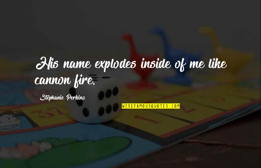 Perkins Quotes By Stephanie Perkins: His name explodes inside of me like cannon