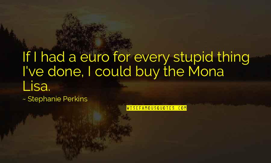 Perkins Quotes By Stephanie Perkins: If I had a euro for every stupid